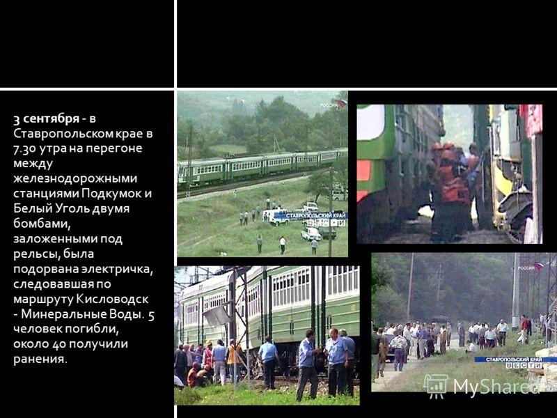 3 сентября - в Ставропольском крае в 7.30 утра на перегоне между железнодорожными станциями Подкумок и Белый Уголь двумя бомбами, заложенными под рельсы, была подорвана электричка, следовавшая по маршруту Кисловодск - Минеральные Воды. 5 человек поги