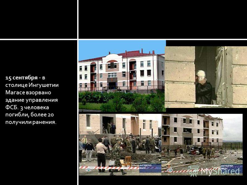 15 сентября - в столице Ингушетии Магасе взорвано здание управления ФСБ. 3 человека погибли, более 20 получили ранения. Ингушетия