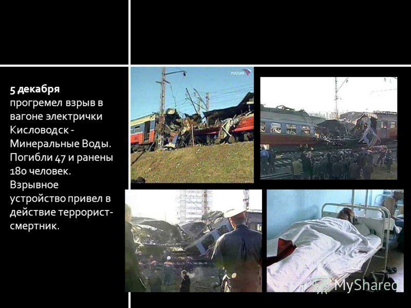 Минеральные Воды 5 декабря прогремел взрыв в вагоне электрички Кисловодск - Минеральные Воды. Погибли 47 и ранены 180 человек. Взрывное устройство привел в действие террорист- смертник.