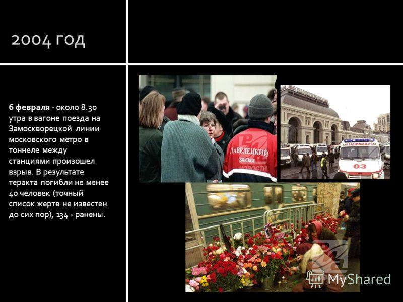 2004 год 6 февраля - около 8.30 утра в вагоне поезда на Замоскворецкой линии московского метро в тоннеле между станциями произошел взрыв. В результате теракта погибли не менее 40 человек (точный список жертв не известен до сих пор), 134 - ранены. Мос