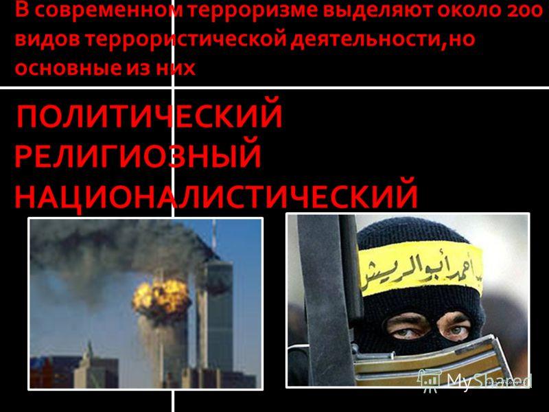 В современном терроризме выделяют около 200 видов террористической деятельности,но основные из них ПОЛИТИЧЕСКИЙ РЕЛИГИОЗНЫЙ НАЦИОНАЛИСТИЧЕСКИЙ