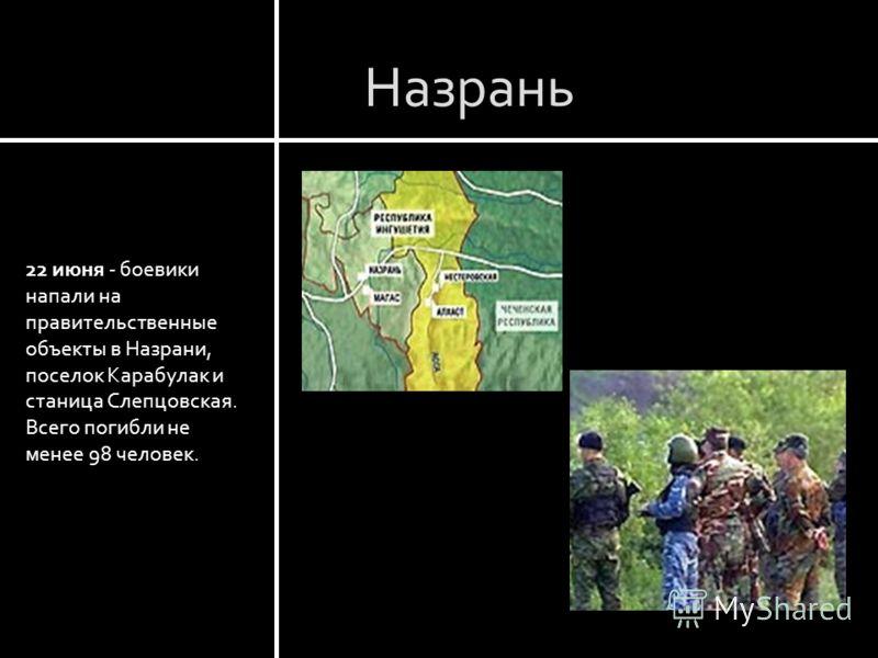 Назрань 22 июня - боевики напали на правительственные объекты в Назрани, поселок Карабулак и станица Слепцовская. Всего погибли не менее 98 человек.