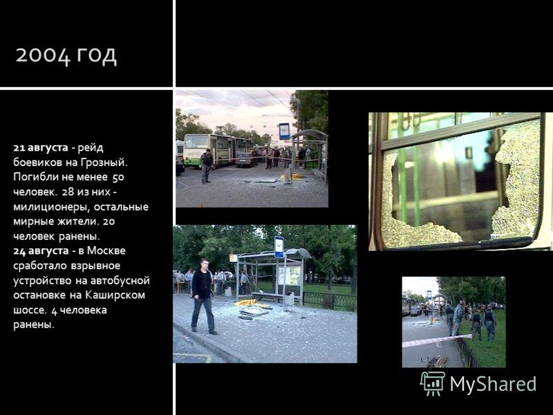2004 год 21 августа - рейд боевиков на Грозный. Погибли не менее 50 человек. 28 из них - милиционеры, остальные мирные жители. 20 человек ранены. 24 августа - в Москве сработало взрывное устройство на автобусной остановке на Каширском шоссе. 4 челове