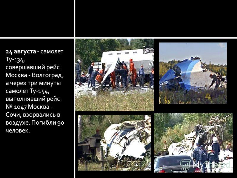 24 августа - самолет Ту-134, совершавший рейс Москва - Волгоград, а через три минуты самолет Ту-154, выполнявший рейс 1047 Москва - Сочи, взорвались в воздухе. Погибли 90 человек.