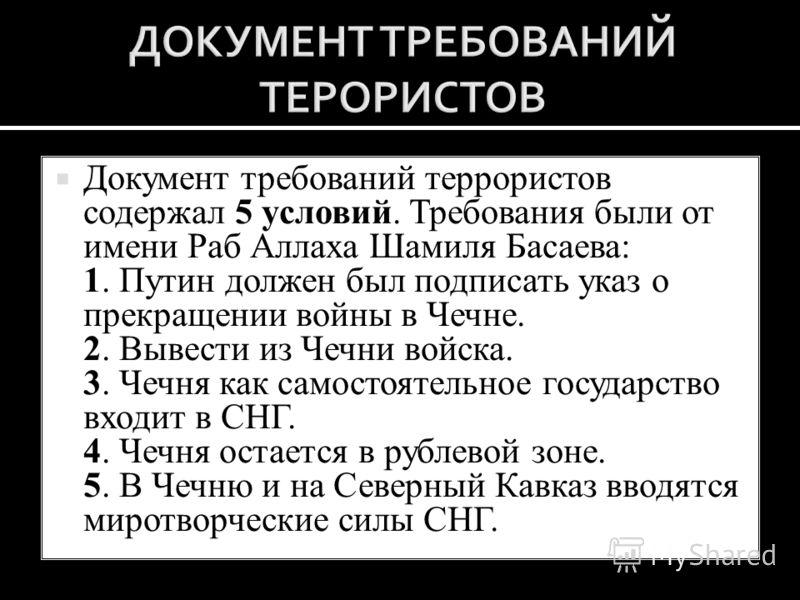Документ требований террористов содержал 5 условий. Требования были от имени Раб Аллаха Шамиля Басаева: 1. Путин должен был подписать указ о прекращении войны в Чечне. 2. Вывести из Чечни войска. 3. Чечня как самостоятельное государство входит в СНГ.
