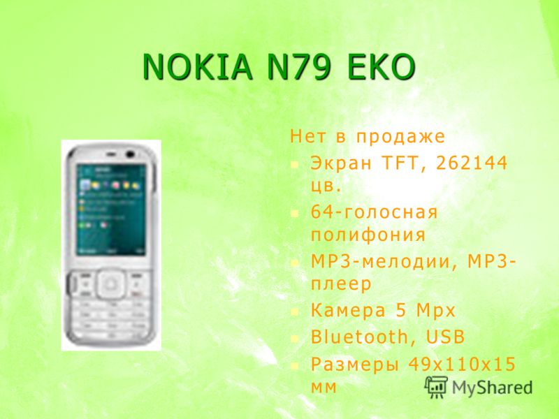 NOKIA N79 EKO Нет в продаже Экран TFT, 262144 цв. 64-голосная полифония MP3-мелодии, MP3- плеер Камера 5 Mpx Bluetooth, USB Размеры 49х110х15 мм