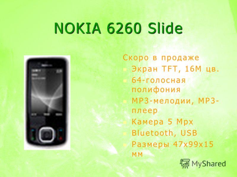 NOKIA 6260 Slide Скоро в продаже Экран TFT, 16M цв. 64-голосная полифония MP3-мелодии, MP3- плеер Камера 5 Mpx Bluetooth, USB Размеры 47х99х15 мм