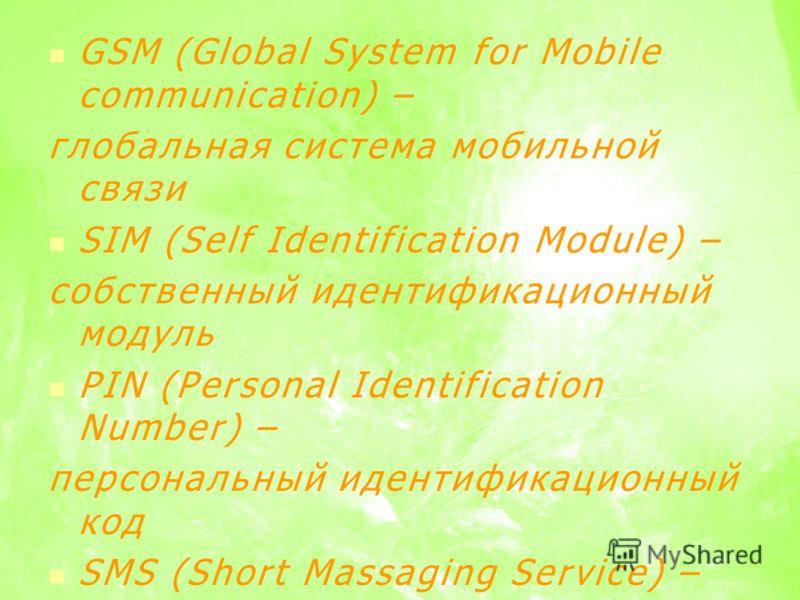 GSM (Global System for Mobile communication) – глобальная система мобильной связи SIM (Self Identification Module) – собственный идентификационный модуль PIN (Personal Identification Number) – персональный идентификационный код SMS (Short Massaging S