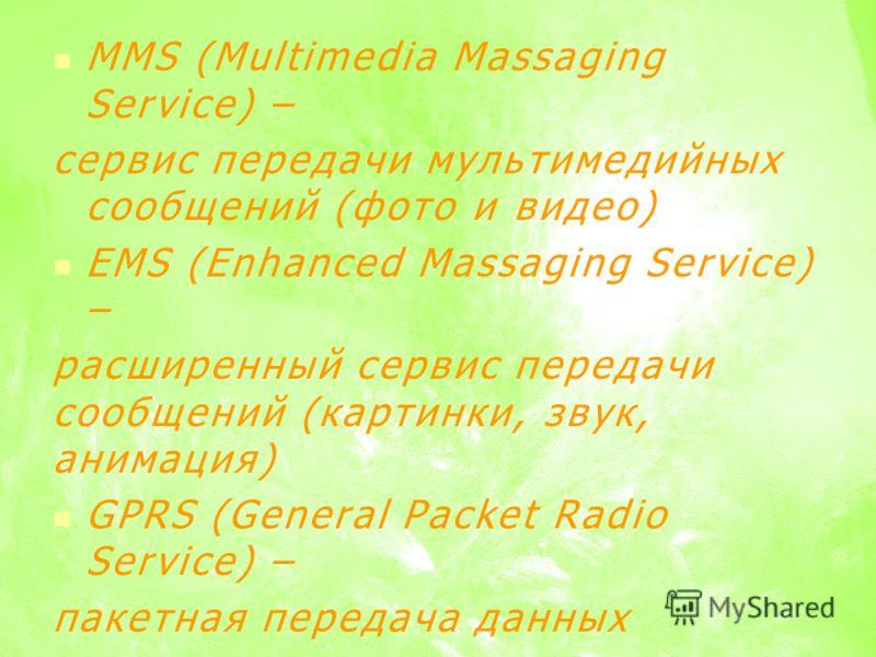 MMS (Multimedia Massaging Service) – сервис передачи мультимедийных сообщений (фото и видео) EMS (Enhanced Massaging Service) – расширенный сервис передачи сообщений (картинки, звук, анимация) GPRS (General Packet Radio Service) – пакетная передача д