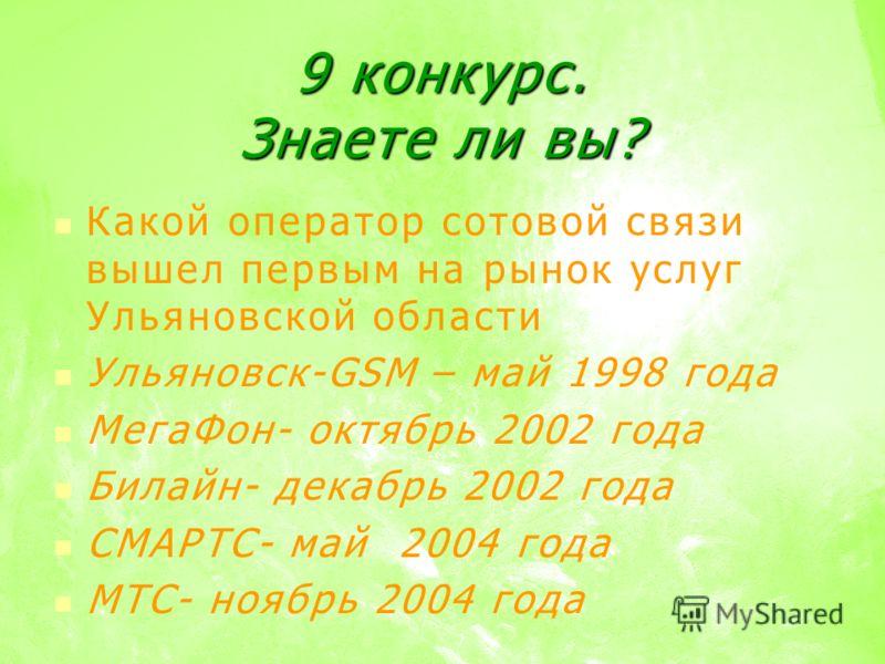 9 конкурс. Знаете ли вы? Какой оператор сотовой связи вышел первым на рынок услуг Ульяновской области Ульяновск-GSM – май 1998 года МегаФон- октябрь 2002 года Билайн- декабрь 2002 года СМАРТС- май 2004 года МТС- ноябрь 2004 года