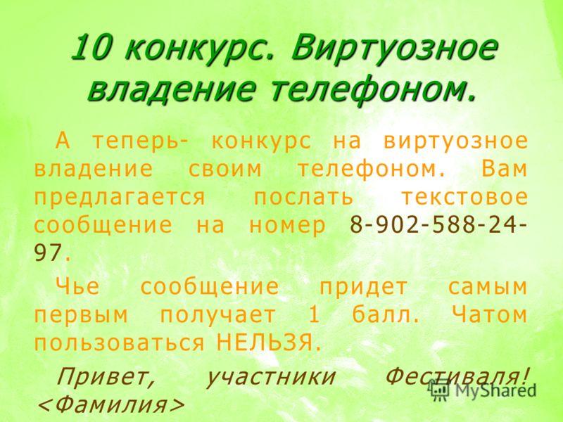 10 конкурс. Виртуозное владение телефоном. А теперь- конкурс на виртуозное владение своим телефоном. Вам предлагается послать текстовое сообщение на номер 8-902-588-24- 97. Чье сообщение придет самым первым получает 1 балл. Чатом пользоваться НЕЛЬЗЯ.
