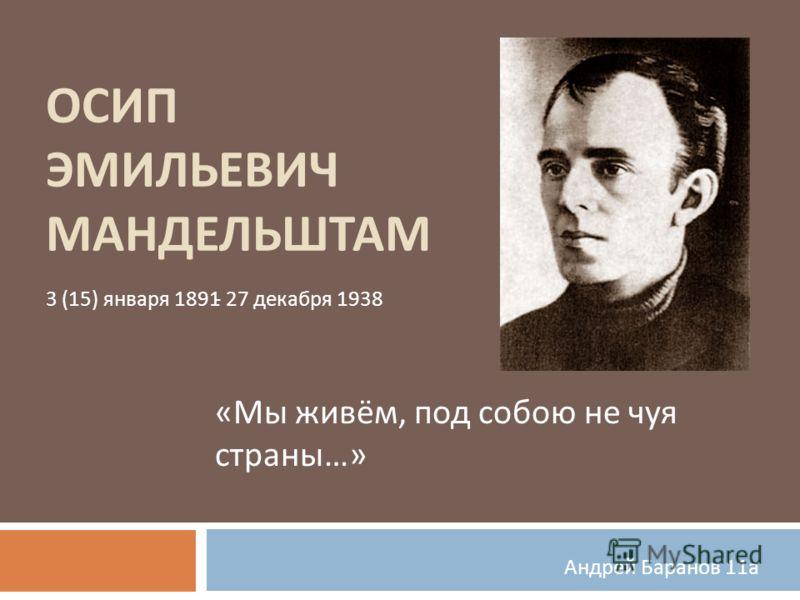 ОСИП ЭМИЛЬЕВИЧ МАНДЕЛЬШТАМ « Мы живём, под собою не чуя страны …» Андрей Баранов 11 а 3 (15) января 1891- 27 декабря 1938
