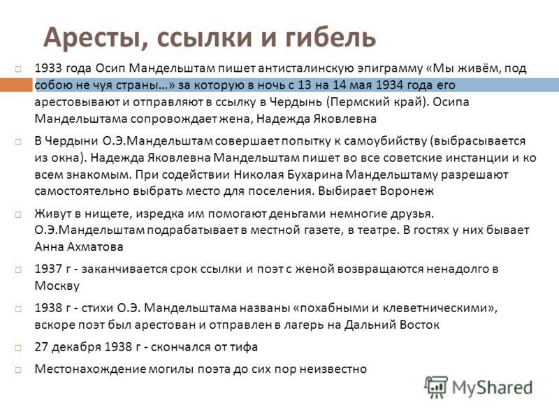 Аресты, ссылки и гибель 1933 года Осип Мандельштам пишет антисталинскую эпиграмму « Мы живём, под собою не чуя страны …» за которую в ночь с 13 на 14 мая 1934 года его арестовывают и отправляют в ссылку в Чердынь ( Пермский край ). Осипа Мандельштама