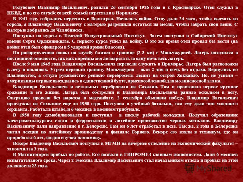 Голубович Владимир Васильевич, родился 26 сентября 1926 года в г. Красноярске. Отец служил в НКВД, и по его службе со всей семьей переехали в Норильск. В 1941 году собрались переехать в Волгоград. Началась война. Отцу дали 24 часа, чтобы выехать из г