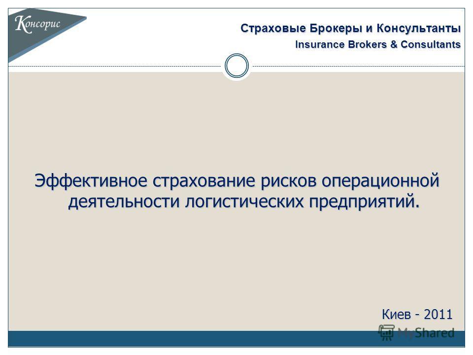 Эффективное страхование рисков операционной деятельности логистических предприятий. Киев - 2011 Страховые Брокеры и Консультанты Insurance Brokers & Consultants