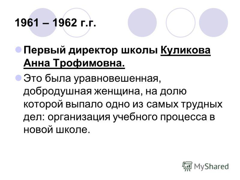 1961 – 1962 г.г. Первый директор школы Куликова Анна Трофимовна. Это была уравновешенная, добродушная женщина, на долю которой выпало одно из самых трудных дел: организация учебного процесса в новой школе.