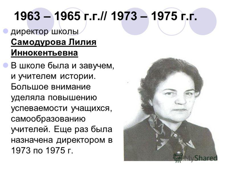 1963 – 1965 г.г.// 1973 – 1975 г.г. директор школы Самодурова Лилия Иннокентьевна В школе была и завучем, и учителем истории. Большое внимание уделяла повышению успеваемости учащихся, самообразованию учителей. Еще раз была назначена директором в 1973