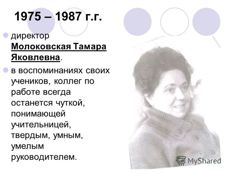 1975 – 1987 г.г. директор Молоковская Тамара Яковлевна. в воспоминаниях своих учеников, коллег по работе всегда останется чуткой, понимающей учительницей, твердым, умным, умелым руководителем.