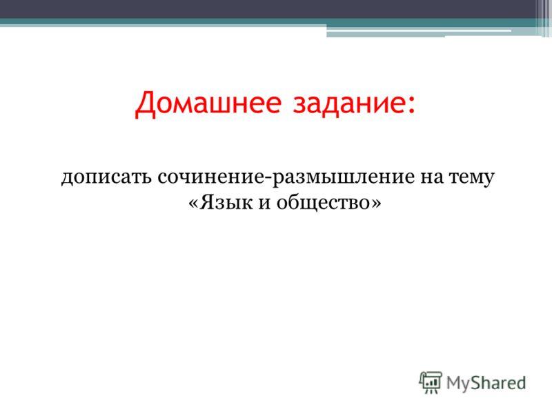 Домашнее задание: дописать сочинение-размышление на тему «Язык и общество»