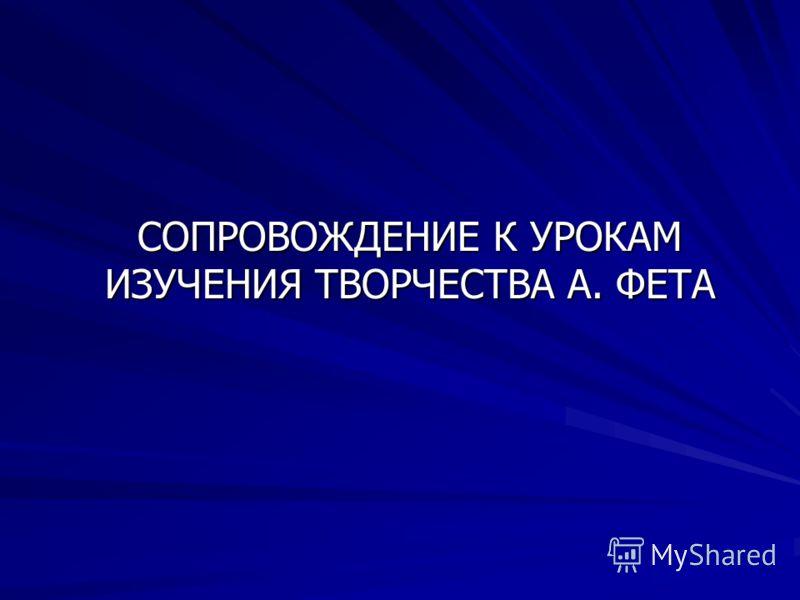 СОПРОВОЖДЕНИЕ К УРОКАМ ИЗУЧЕНИЯ ТВОРЧЕСТВА А. ФЕТА
