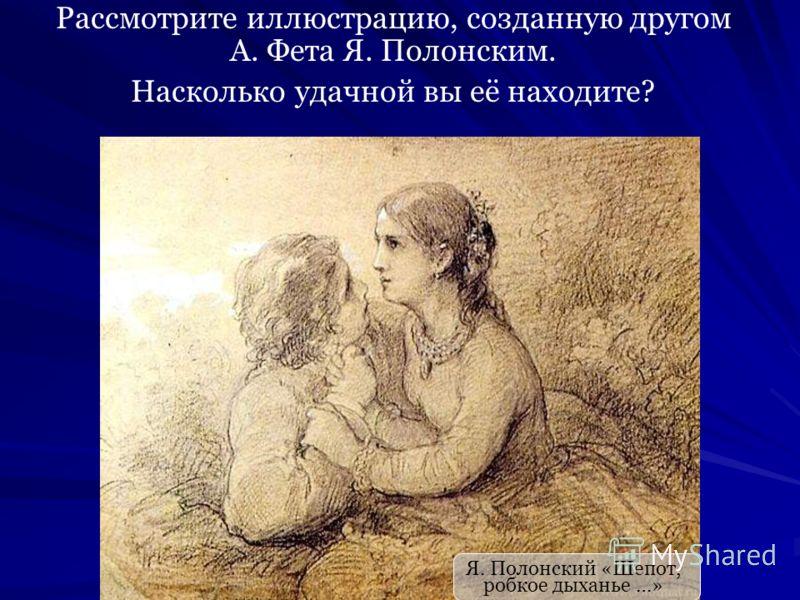 Я. Полонский «Шепот, робкое дыханье …» Рассмотрите иллюстрацию, созданную другом А. Фета Я. Полонским. Насколько удачной вы её находите?