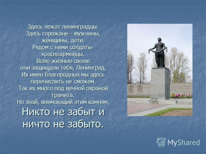 Здесь лежат ленинградцы. Здесь горожане – мужчины, женщины, дети. Рядом с ними солдаты- красноармейцы. Всею жизнью своею они защищали тебя, Ленинград. Их имен благородных мы здесь перечислить не сможем. Так их много под вечной охраной гранита. Но зна