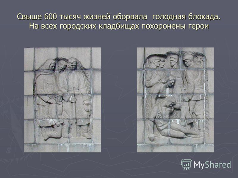 Свыше 600 тысяч жизней оборвала голодная блокада. На всех городских кладбищах похоронены герои