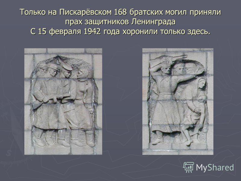 Только на Пискарёвском 168 братских могил приняли прах защитников Ленинграда С 15 февраля 1942 года хоронили только здесь.