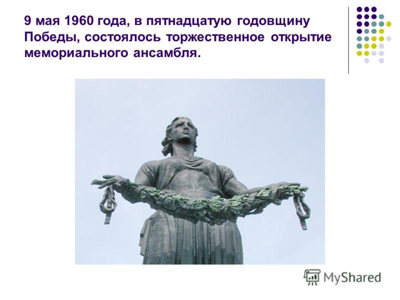 9 мая 1960 года, в пятнадцатую годовщину Победы, состоялось торжественное открытие мемориального ансамбля.