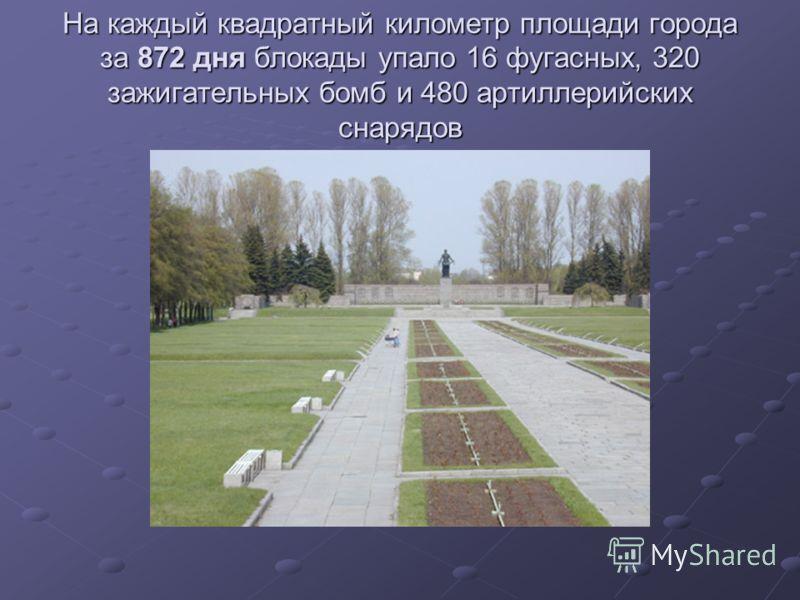 На каждый квадратный километр площади города за 872 дня блокады упало 16 фугасных, 320 зажигательных бомб и 480 артиллерийских снарядов