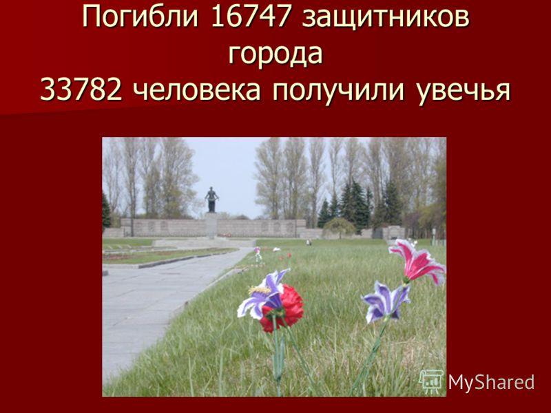 Погибли 16747 защитников города 33782 человека получили увечья