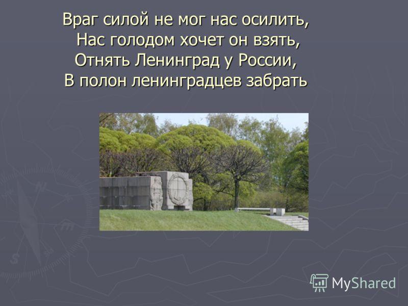 Враг силой не мог нас осилить, Нас голодом хочет он взять, Отнять Ленинград у России, В полон ленинградцев забрать