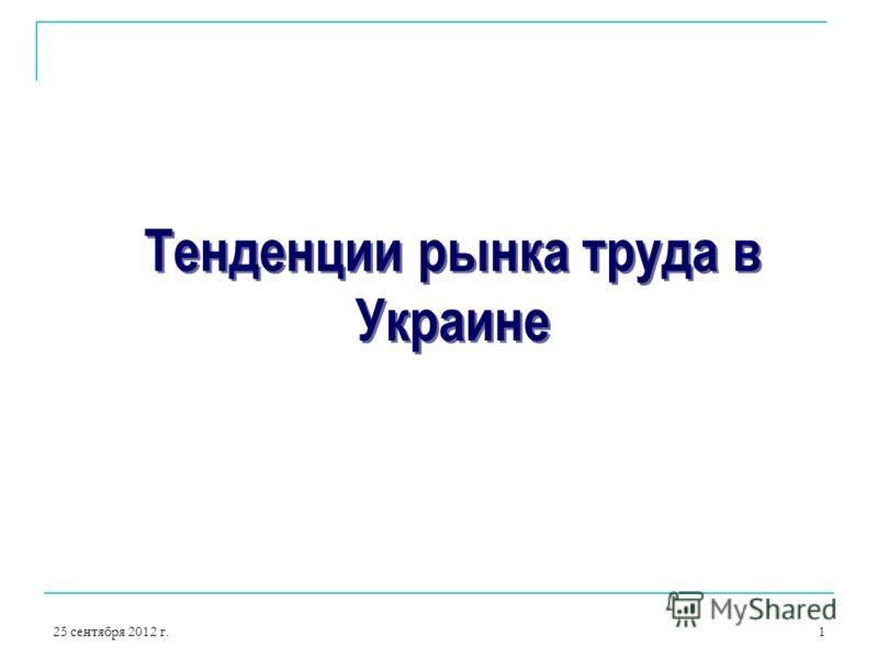 25 сентября 2012 г.1 Тенденции рынка труда в Украине