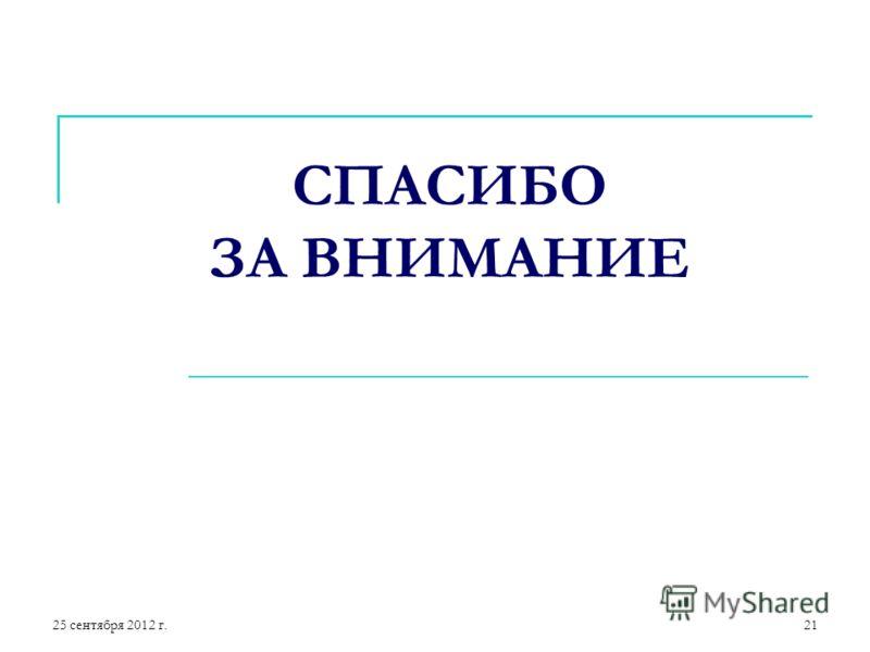 25 сентября 2012 г.21 СПАСИБО ЗА ВНИМАНИЕ