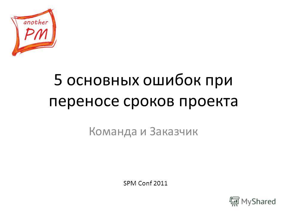 5 основных ошибок при переносе сроков проекта Команда и Заказчик SPM Conf 2011