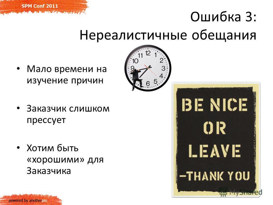Ошибка 3: Нереалистичные обещания Мало времени на изучение причин Заказчик слишком прессует Хотим быть «хорошими» для Заказчика