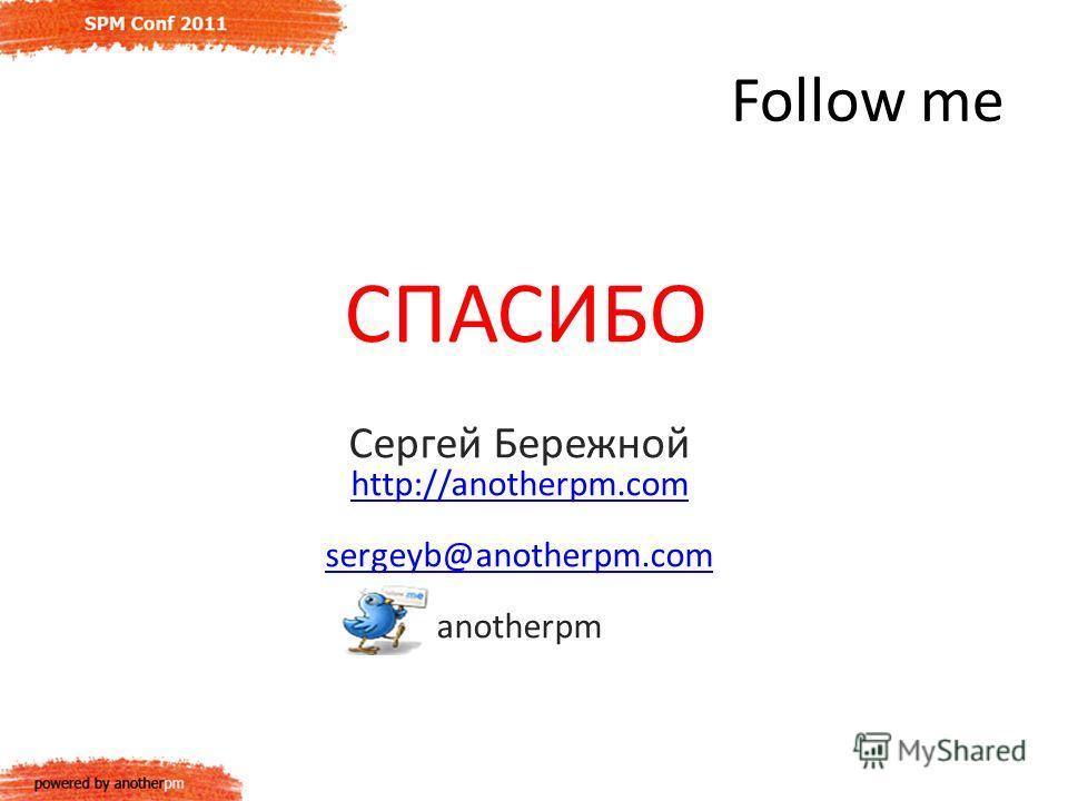 Follow me Сергей Бережной http://anotherpm.com sergeyb@anotherpm.com anotherpm СПАСИБО