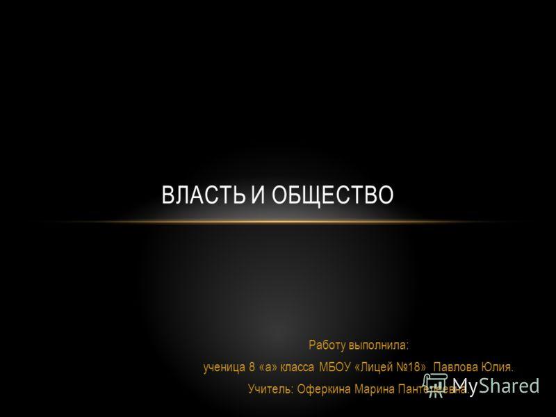 Работу выполнила: ученица 8 «а» класса МБОУ «Лицей 18» Павлова Юлия. Учитель: Оферкина Марина Пантелеевна. ВЛАСТЬ И ОБЩЕСТВО
