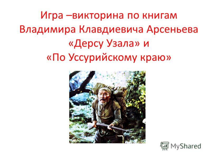 Игра –викторина по книгам Владимира Клавдиевича Арсеньева «Дерсу Узала» и «По Уссурийскому краю»