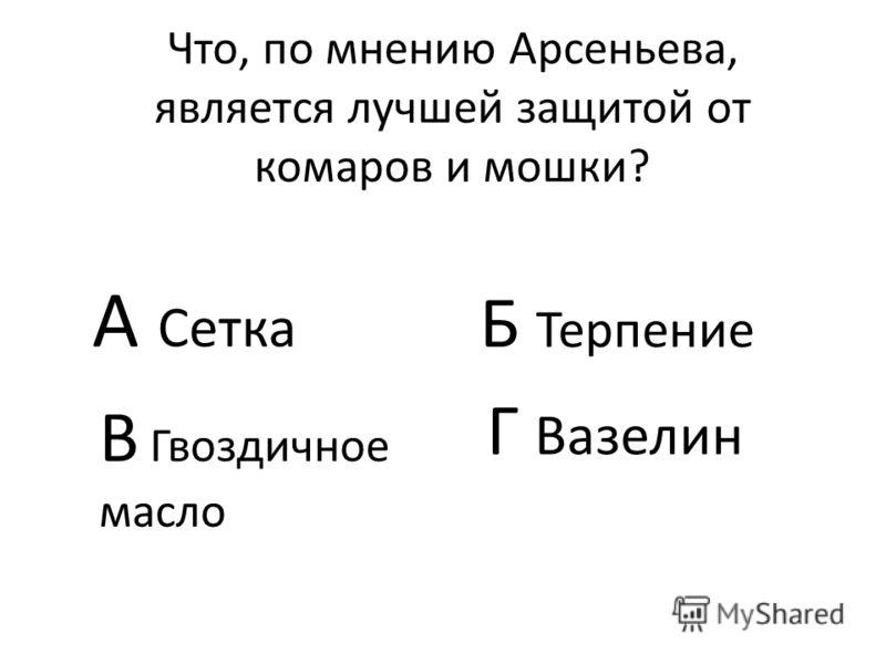 Что, по мнению Арсеньева, является лучшей защитой от комаров и мошки? А Сетка Б Терпение В Гвоздичное масло Г Вазелин