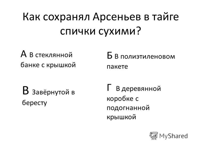 Как сохранял Арсеньев в тайге спички сухими? А В стеклянной банке с крышкой Б В полиэтиленовом пакете В Завёрнутой в бересту Г В деревянной коробке с подогнанной крышкой