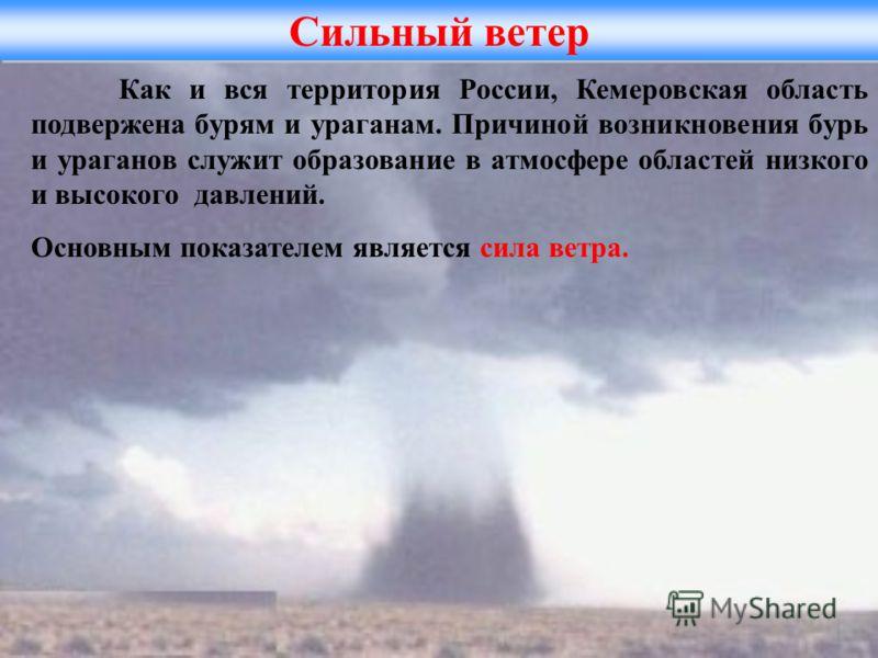 Сильный ветер Как и вся территория России, Кемеровская область подвержена бурям и ураганам. Причиной возникновения бурь и ураганов служит образование в атмосфере областей низкого и высокого давлений. Основным показателем является сила ветра.