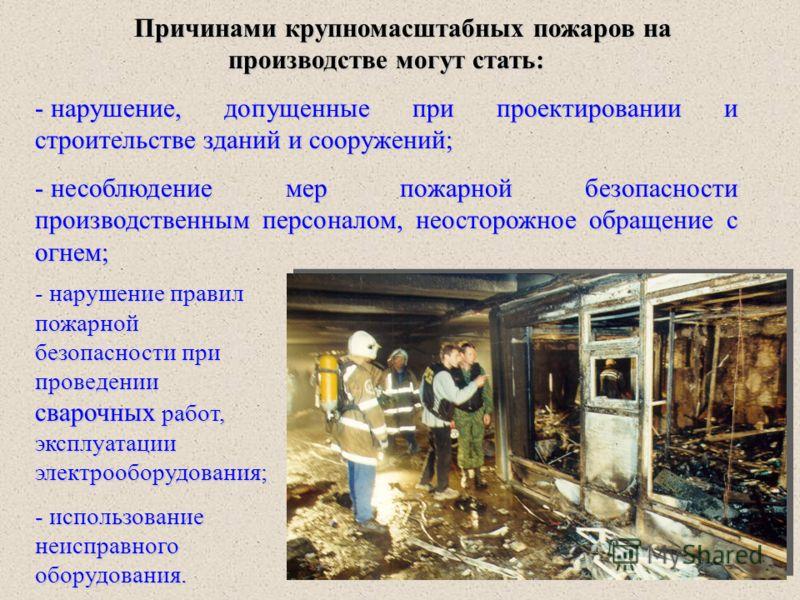 Причинами крупномасштабных пожаров на производстве могут стать: - нарушение, допущенные при проектировании и строительстве зданий и сооружений; - несоблюдение мер пожарной безопасности производственным персоналом, неосторожное обращение с огнем; нару