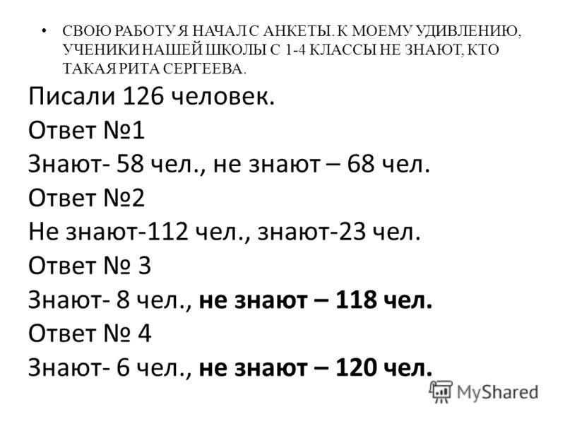 СВОЮ РАБОТУ Я НАЧАЛ С АНКЕТЫ. К МОЕМУ УДИВЛЕНИЮ, УЧЕНИКИ НАШЕЙ ШКОЛЫ С 1-4 КЛАССЫ НЕ ЗНАЮТ, КТО ТАКАЯ РИТА СЕРГЕЕВА. Писали 126 человек. Ответ 1 Знают- 58 чел., не знают – 68 чел. Ответ 2 Не знают-112 чел., знают-23 чел. Ответ 3 Знают- 8 чел., не зна