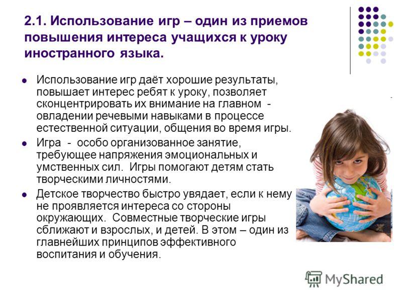 2.1. Использование игр – один из приемов повышения интереса учащихся к уроку иностранного языка. Использование игр даёт хорошие результаты, повышает интерес ребят к уроку, позволяет сконцентрировать их внимание на главном - овладении речевыми навыкам