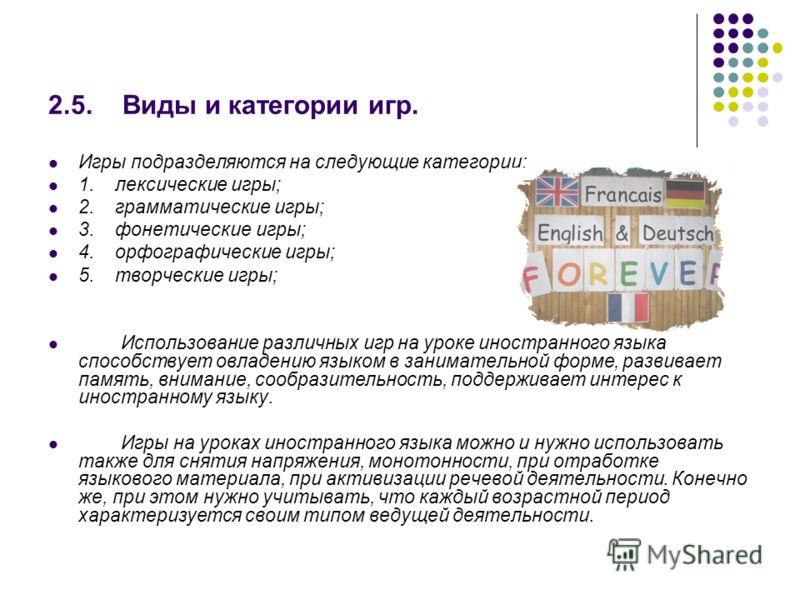 2.5. Виды и категории игр. Игры подразделяются на следующие категории: 1. лексические игры; 2. грамматические игры; 3. фонетические игры; 4. орфографические игры; 5. творческие игры; Использование различных игр на уроке иностранного языка способствуе