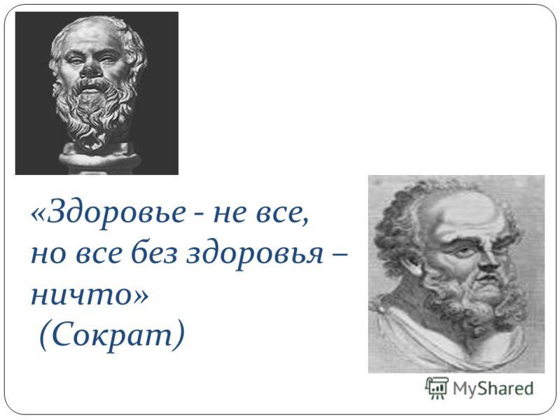 «Здоровье - не все, но все без здоровья – ничто» (Сократ)