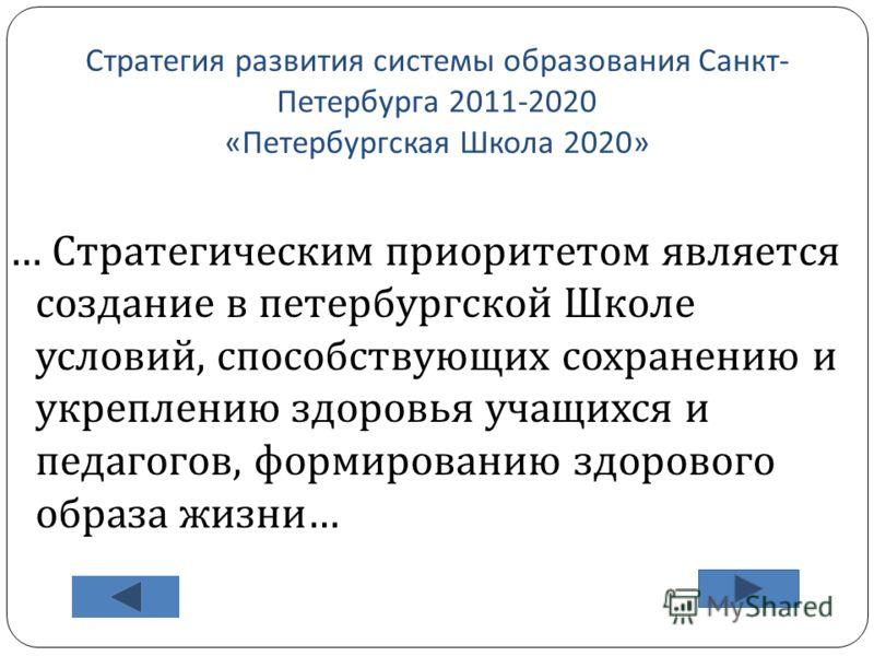 Стратегия развития системы образования Санкт - Петербурга 2011-2020 « Петербургская Школа 2020» … Стратегическим приоритетом является создание в петербургской Школе условий, способствующих сохранению и укреплению здоровья учащихся и педагогов, формир