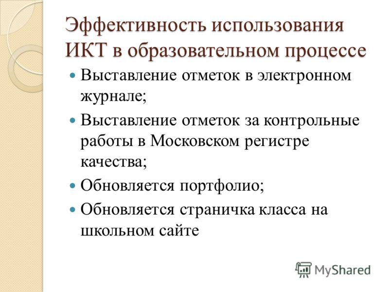 Эффективность использования ИКТ в образовательном процессе Выставление отметок в электронном журнале; Выставление отметок за контрольные работы в Московском регистре качества; Обновляется портфолио; Обновляется страничка класса на школьном сайте