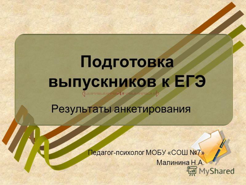 Подготовка выпускников к ЕГЭ Результаты анкетирования Педагог-психолог МОБУ «СОШ 7» Малинина Н.А.